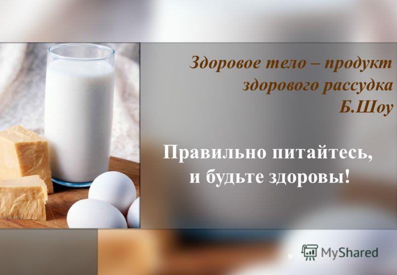 Здоровое тело – продукт здорового рассудка Б.Шоу Правильно питайтесь, и будьте здоровы! 9
