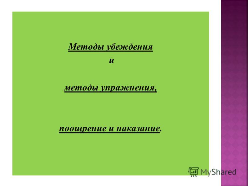 Методы убеждения и методы упражнения, поощрение и наказание.