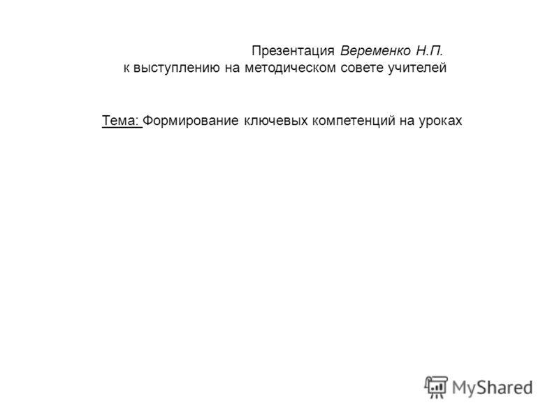 Презентация Веременко Н.П. к выступлению на методическом совете учителей Тема: Формирование ключевых компетенций на уроках