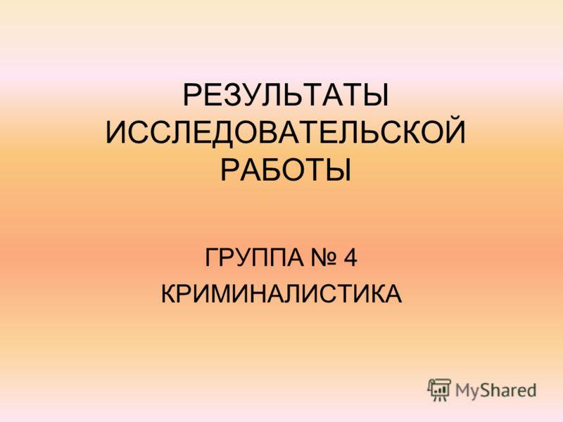 РЕЗУЛЬТАТЫ ИССЛЕДОВАТЕЛЬСКОЙ РАБОТЫ ГРУППА 4 КРИМИНАЛИСТИКА