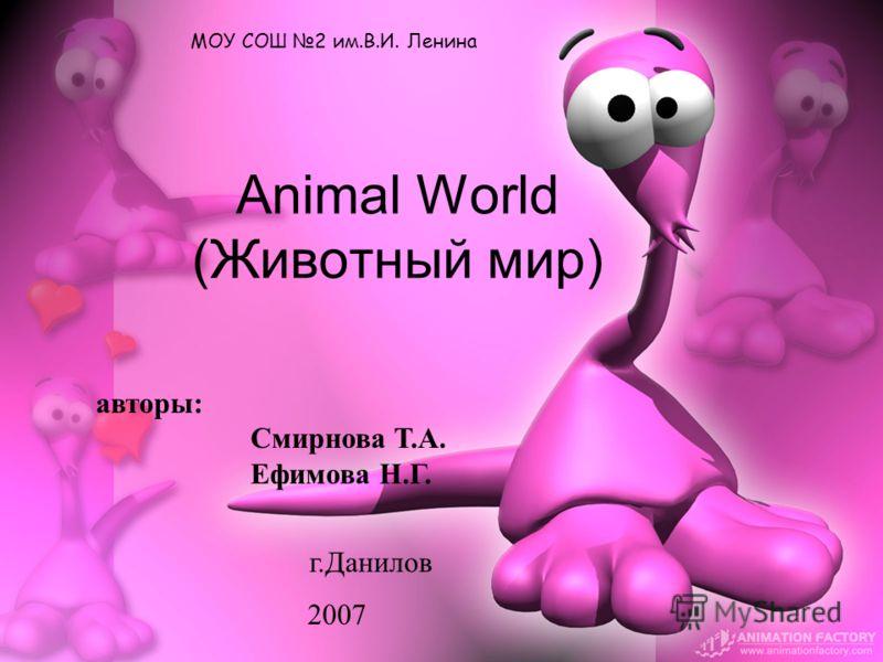 Animal World (Животный мир) МОУ СОШ 2 им.В.И. Ленина авторы: Смирнова Т.А. Ефимова Н.Г. г.Данилов 2007