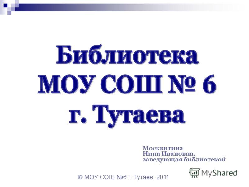Москвитина Нина Ивановна, заведующая библиотекой © МОУ СОШ 6 г. Тутаев, 2011