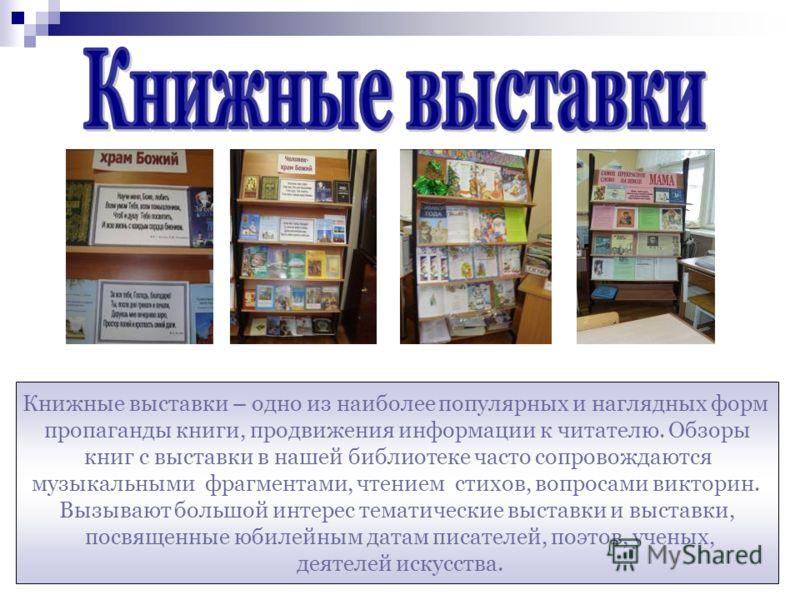 Книжные выставки – одно из наиболее популярных и наглядных форм пропаганды книги, продвижения информации к читателю. Обзоры книг с выставки в нашей библиотеке часто сопровождаются музыкальными фрагментами, чтением стихов, вопросами викторин. Вызывают
