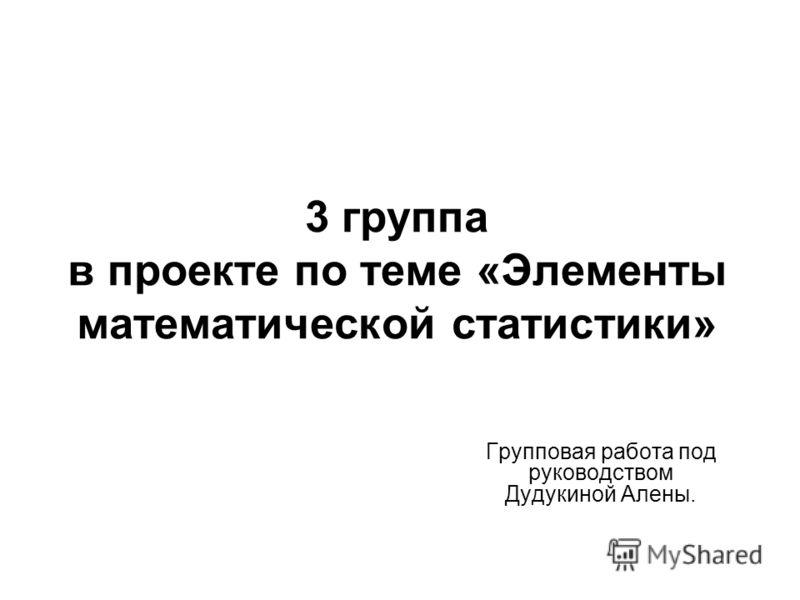3 группа в проекте по теме «Элементы математической статистики» Групповая работа под руководством Дудукиной Алены.