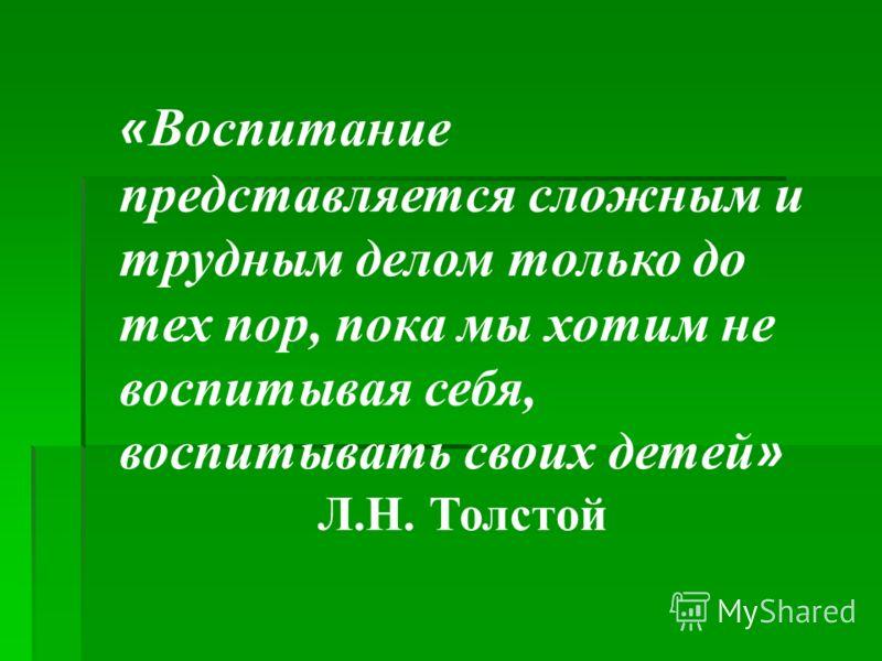 « Воспитание представляется сложным и трудным делом только до тех пор, пока мы хотим не воспитывая себя, воспитывать своих детей » Л.Н. Толстой
