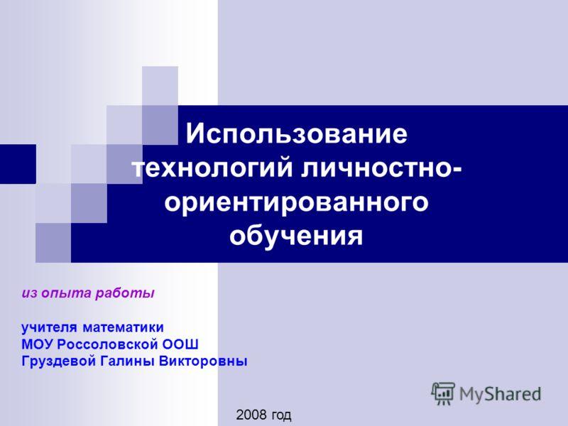 Использование технологий личностно- ориентированного обучения из опыта работы учителя математики МОУ Россоловской ООШ Груздевой Галины Викторовны 2008 год