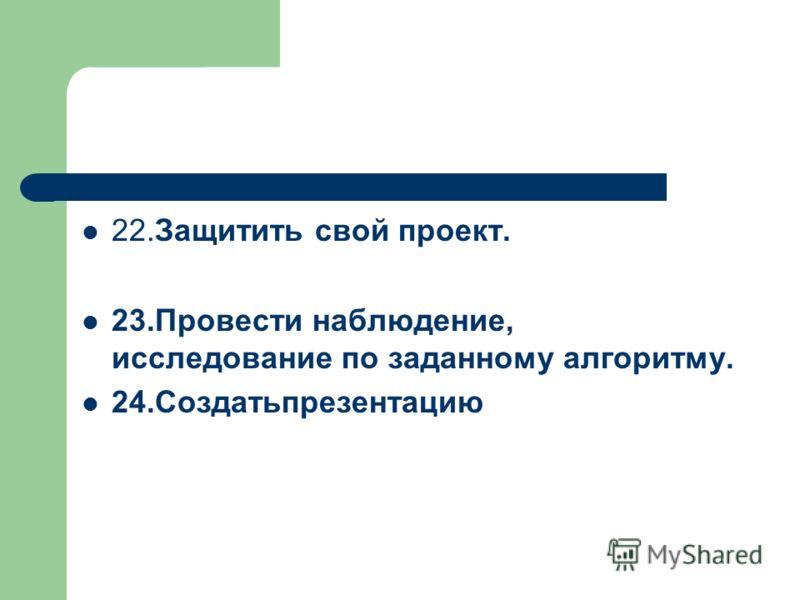 22.Защитить свой проект. 23.Провести наблюдение, исследование по заданному алгоритму. 24.Создатьпрезентацию