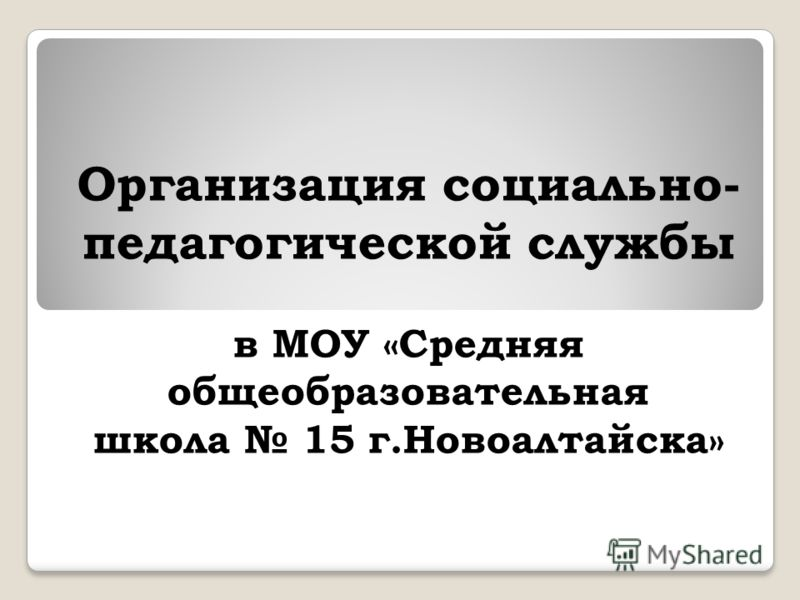 Организация социально- педагогической службы в МОУ «Средняя общеобразовательная школа 15 г.Новоалтайска»