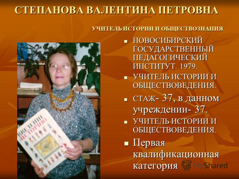 СТЕПАНОВА ВАЛЕНТИНА ПЕТРОВНА НОВОСИБИРСКИЙ ГОСУДАРСТВЕННЫЙ ПЕДАГОГИЧЕСКИЙ ИНСТИТУТ. 1979. НОВОСИБИРСКИЙ ГОСУДАРСТВЕННЫЙ ПЕДАГОГИЧЕСКИЙ ИНСТИТУТ. 1979. УЧИТЕЛЬ ИСТОРИИ И ОБЩЕСТВОВЕДЕНИЯ. УЧИТЕЛЬ ИСТОРИИ И ОБЩЕСТВОВЕДЕНИЯ. СТАЖ - 37, в данном учреждени