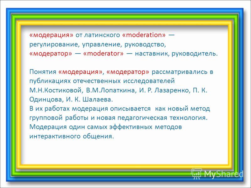 «модерация» от латинского «moderation» регулирование, управление, руководство, «модератор» «moderator» наставник, руководитель. Понятия «модерация», «модератор» рассматривались в публикациях отечественных исследователей М.Н.Костиковой, В.М.Лопаткина,
