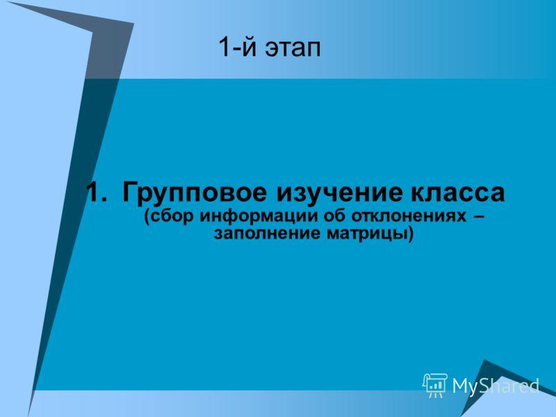 1.Групповое изучение класса (сбор информации об отклонениях – заполнение матрицы) 1-й этап