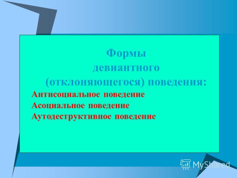 Формы девиантного (отклоняющегося) поведения: Антисоциальное поведение Асоциальное поведение Аутодеструктивное поведение