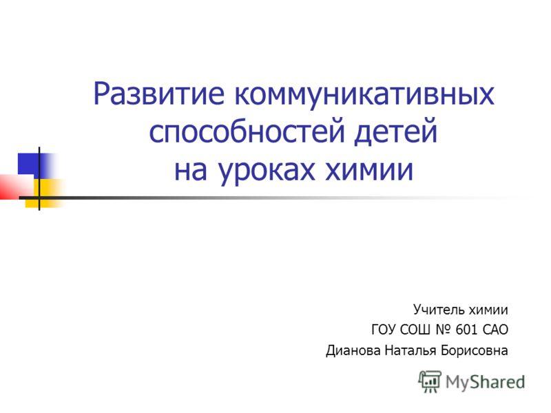 Развитие коммуникативных способностей детей на уроках химии Учитель химии ГОУ СОШ 601 САО Дианова Наталья Борисовна