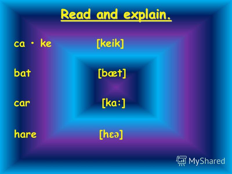 Read and explain. ca ke [keik] bat [bæt] car [ka:] hare [hε ə ]