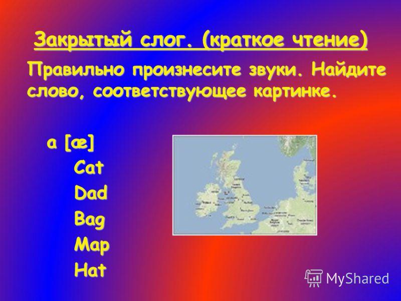 Закрытый слог. (краткое чтение) Правильно произнесите звуки. Найдите слово, соответствующее картинке. a [æ] Cat Dad Bag Map Hat