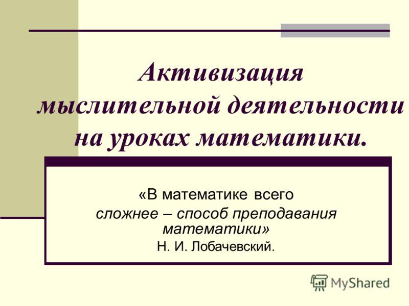 Активизация мыслительной деятельности на уроках математики. «В математике всего сложнее – способ преподавания математики» Н. И. Лобачевский.