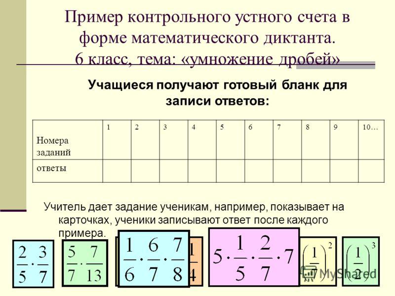 Пример контрольного устного счета в форме математического диктанта. 6 класс, тема: «умножение дробей» Учитель дает задание ученикам, например, показывает на карточках, ученики записывают ответ после каждого примера. Учащиеся получают готовый бланк дл