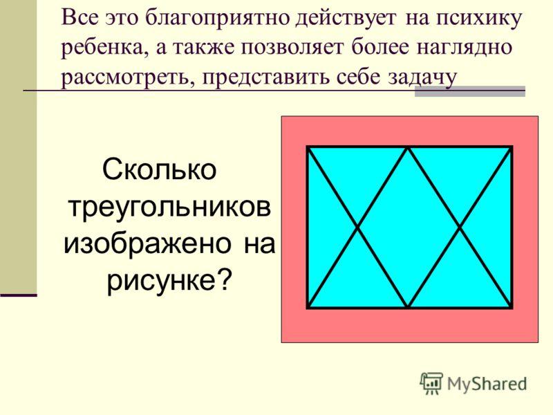 Все это благоприятно действует на психику ребенка, а также позволяет более наглядно рассмотреть, представить себе задачу Сколько треугольников изображено на рисунке?