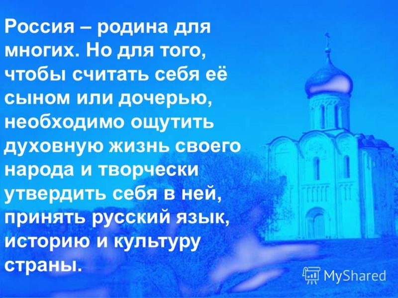 Россия – родина для многих. Но для того, чтобы считать себя её сыном или дочерью, необходимо ощутить духовную жизнь своего народа и творчески утвердить себя в ней, принять русский язык, историю и культуру страны.