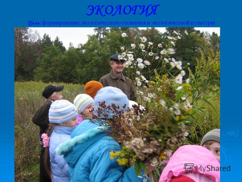 ЭКОЛОГИЯ Цель: формирование экологического сознания и экологической культуры