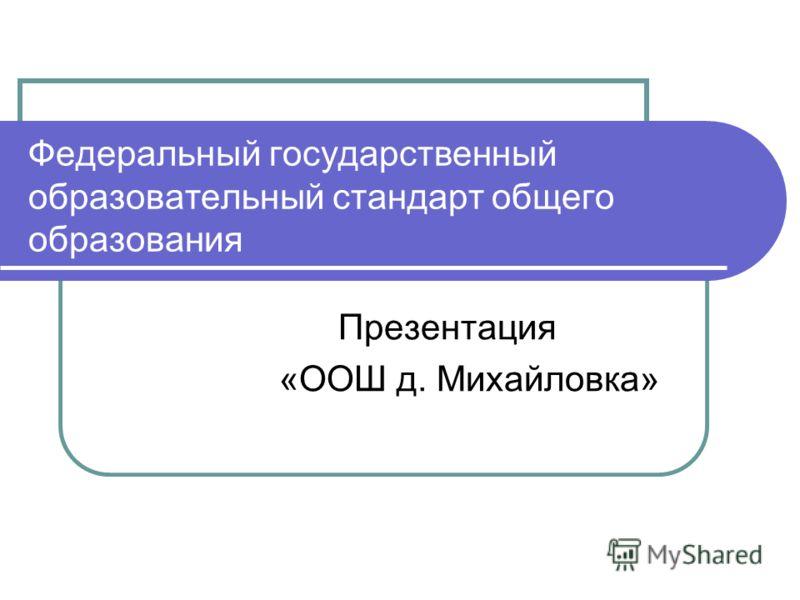 Федеральный государственный образовательный стандарт общего образования Презентация «ООШ д. Михайловка»