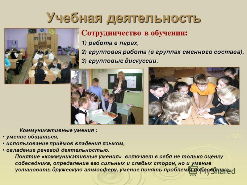 Учебная деятельность Сотрудничество в обучении : 1) работа в парах, 2) групповая работа (в группах сменного состава), 3) групповые дискуссии. Коммуникативные умения : умение общаться, использование приёмов владения языком, овладение речевой деятельно