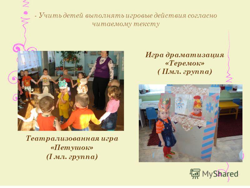 Игра драматизация «Теремок» ( IIмл. группа) Театрализованная игра «Петушок» (I мл. группа) - Учить детей выполнять игровые действия согласно читаемому тексту