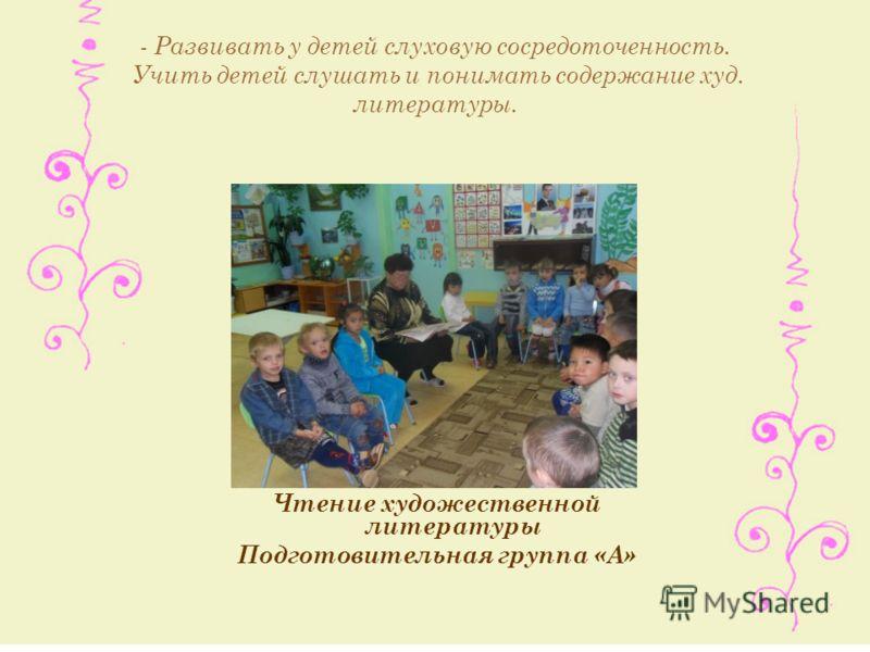 Чтение художественной литературы Подготовительная группа «А» - Развивать у детей слуховую сосредоточенность. Учить детей слушать и понимать содержание худ. литературы.