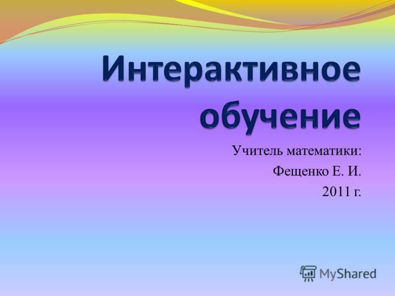Учитель математики: Фещенко Е. И. 2011 г.