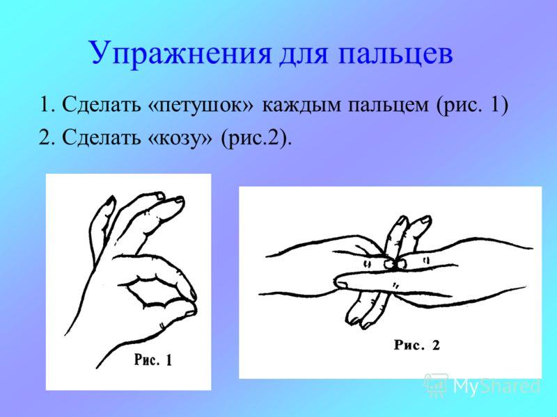 Упражнения для пальцев 1. Сделать «петушок» каждым пальцем (рис. 1) 2. Сделать «козу» (рис.2).