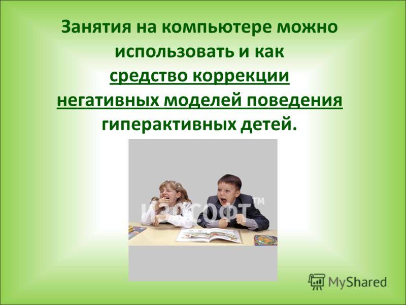 Занятия на компьютере можно использовать и как средство коррекции негативных моделей поведения гиперактивных детей.