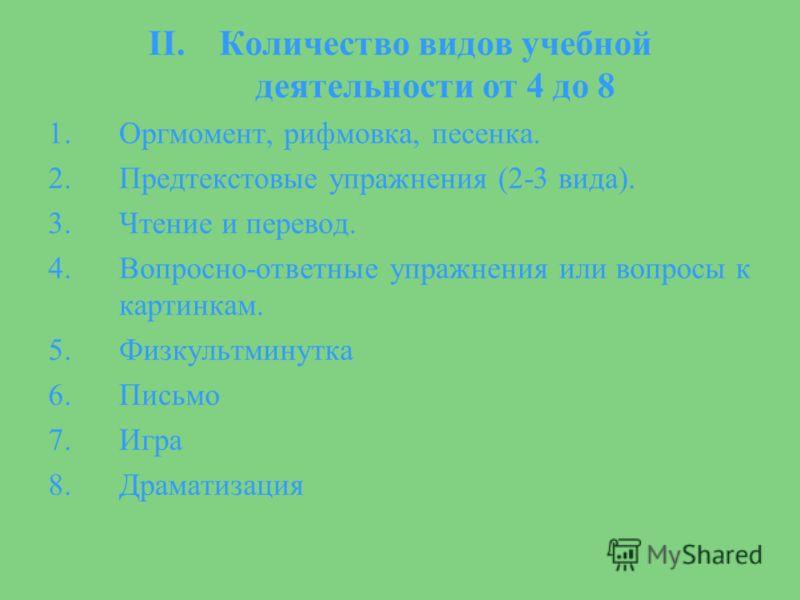 II.Количество видов учебной деятельности от 4 до 8 1.Оргмомент, рифмовка, песенка. 2.Предтекстовые упражнения (2-3 вида). 3.Чтение и перевод. 4.Вопросно-ответные упражнения или вопросы к картинкам. 5.Физкультминутка 6.Письмо 7.Игра 8.Драматизация