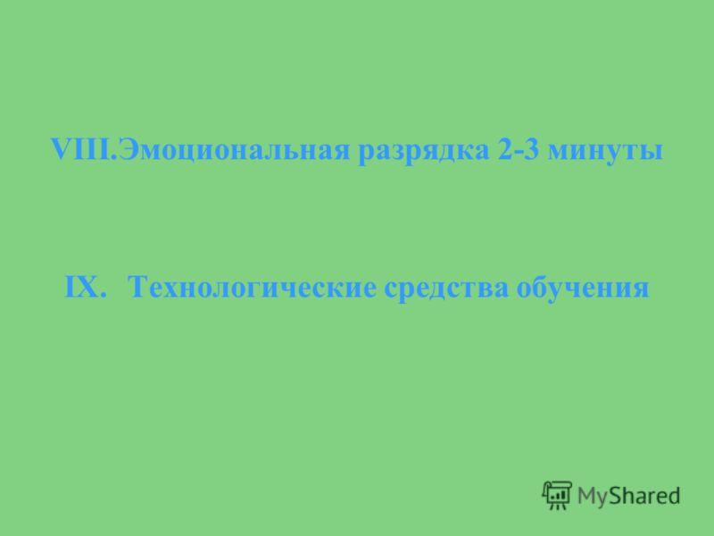 VIII.Эмоциональная разрядка 2-3 минуты IX.Технологические средства обучения