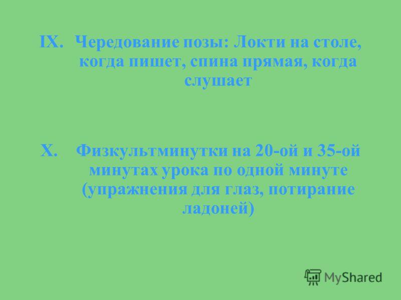 IX.Чередование позы: Локти на столе, когда пишет, спина прямая, когда слушает X.Физкультминутки на 20-ой и 35-ой минутах урока по одной минуте (упражнения для глаз, потирание ладоней)