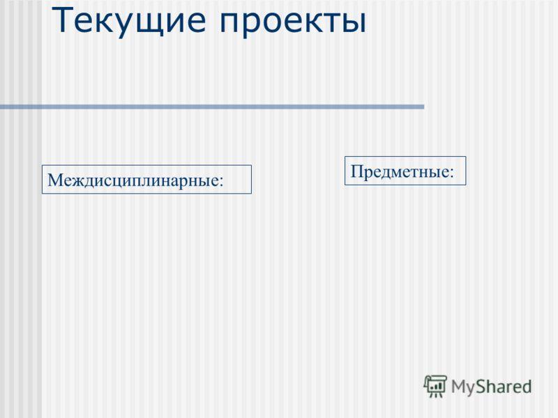 Текущие проекты Предметные: Междисциплинарные: