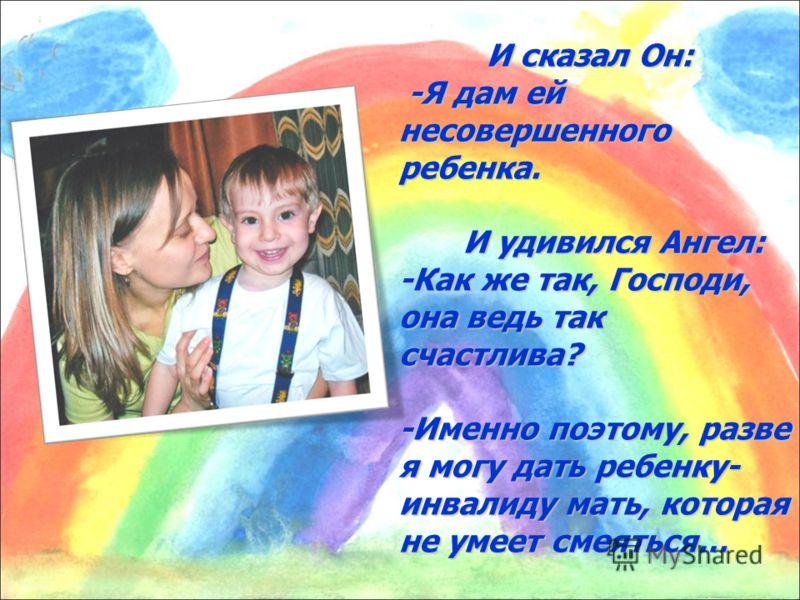 И сказал Он: -Я дам ей несовершенного ребенка. И удивился Ангел: -Как же так, Господи, она ведь так счастлива? -Именно поэтому, разве я могу дать ребенку- инвалиду мать, которая не умеет смеяться…