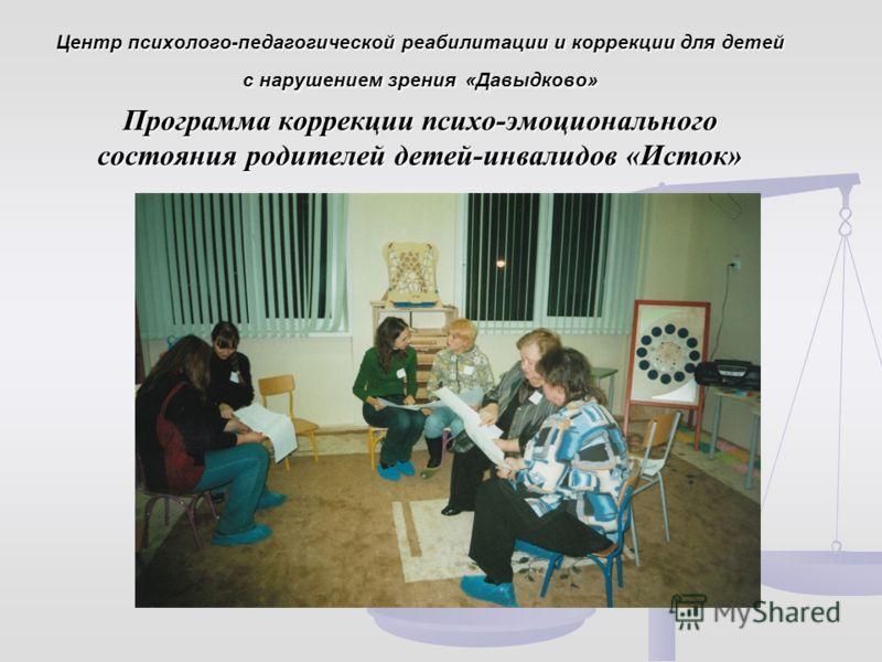 Центр психолого-педагогической реабилитации и коррекции для детей с нарушением зрения «Давыдково» Программа коррекции психо-эмоционального состояния родителей детей-инвалидов «Исток»