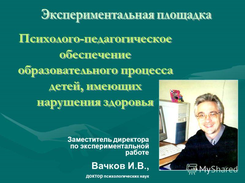 Заместитель директора по экспериментальной работе Вачков И. В., доктор психологических наук