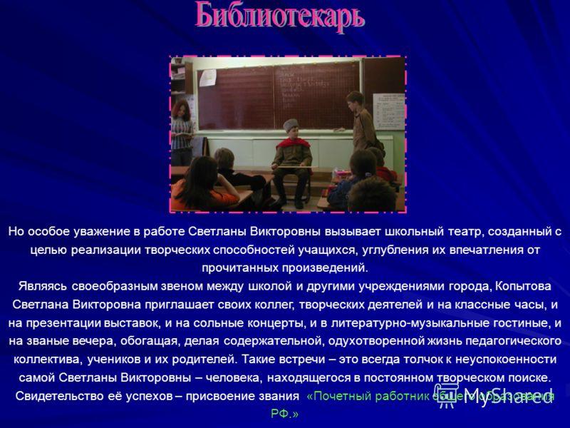 Но особое уважение в работе Светланы Викторовны вызывает школьный театр, созданный с целью реализации творческих способностей учащихся, углубления их впечатления от прочитанных произведений. Являясь своеобразным звеном между школой и другими учрежден