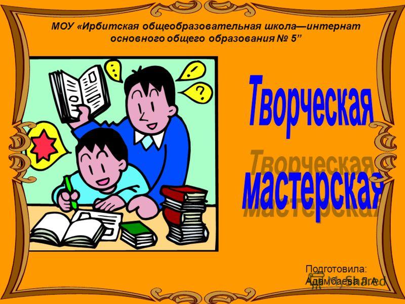 МОУ «Ирбитская общеобразовательная школаинтернат основного общего образования 5 Подготовила: Адамбаева Л.А.