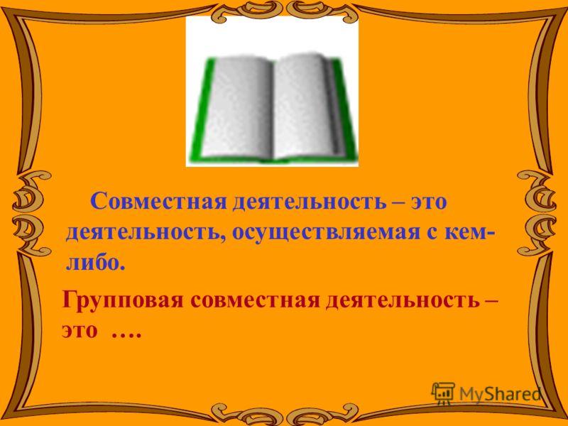 Совместная деятельность – это деятельность, осуществляемая с кем- либо. Групповая совместная деятельность – это ….