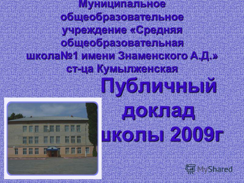 Муниципальное общеобразовательное учреждение «Средняя общеобразовательная школа1 имени Знаменского А.Д.» ст-ца Кумылженская Публичный доклад школы 2009г