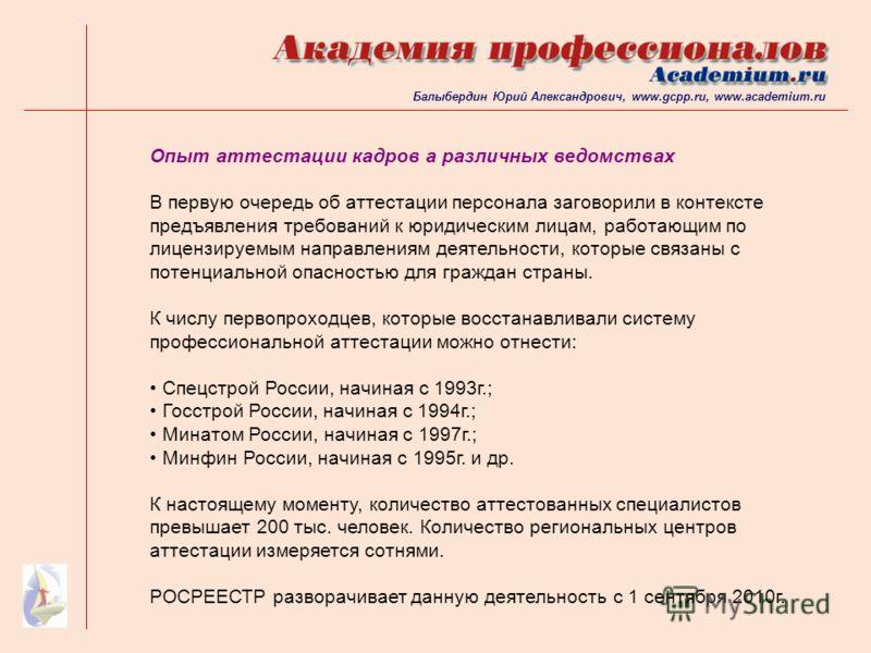 Балыбердин Юрий Александрович, www.gcpp.ru, www.academium.ru Опыт аттестации кадров а различных ведомствах В первую очередь об аттестации персонала заговорили в контексте предъявления требований к юридическим лицам, работающим по лицензируемым направ