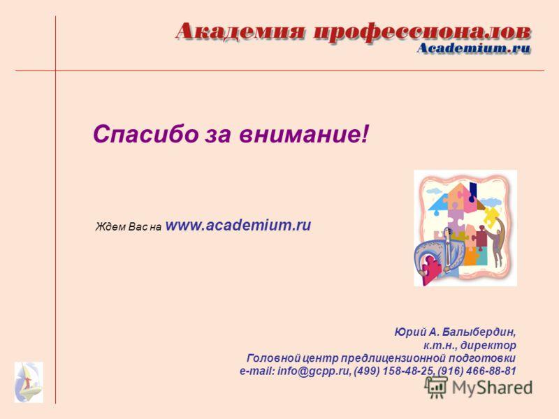 Спасибо за внимание! Юрий А. Балыбердин, к.т.н., директор Головной центр предлицензионной подготовки e-mail: info@gcpp.ru, (499) 158-48-25, (916) 466-88-81 Ждем Вас на www.academium.ru