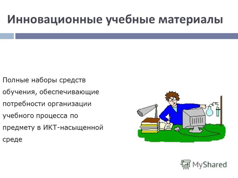 Инновационные учебные материалы Полные наборы средств обучения, обеспечивающие потребности организации учебного процесса по предмету в ИКТ-насыщенной среде