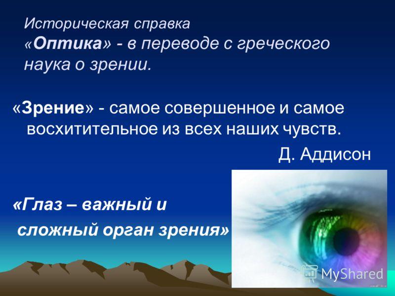 Историческая справка « Оптика» - в переводе с греческого наука о зрении. «Зрение» - самое совершенное и самое восхитительное из всех наших чувств. Д. Аддисон «Глаз – важный и сложный орган зрения»