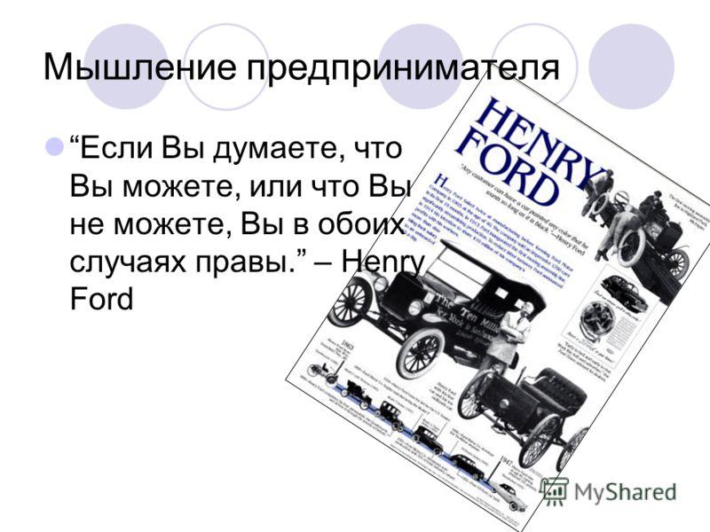 Мышление предпринимателя Если Вы думаете, что Вы можете, или что Вы не можете, Вы в обоих случаях правы. – Henry Ford