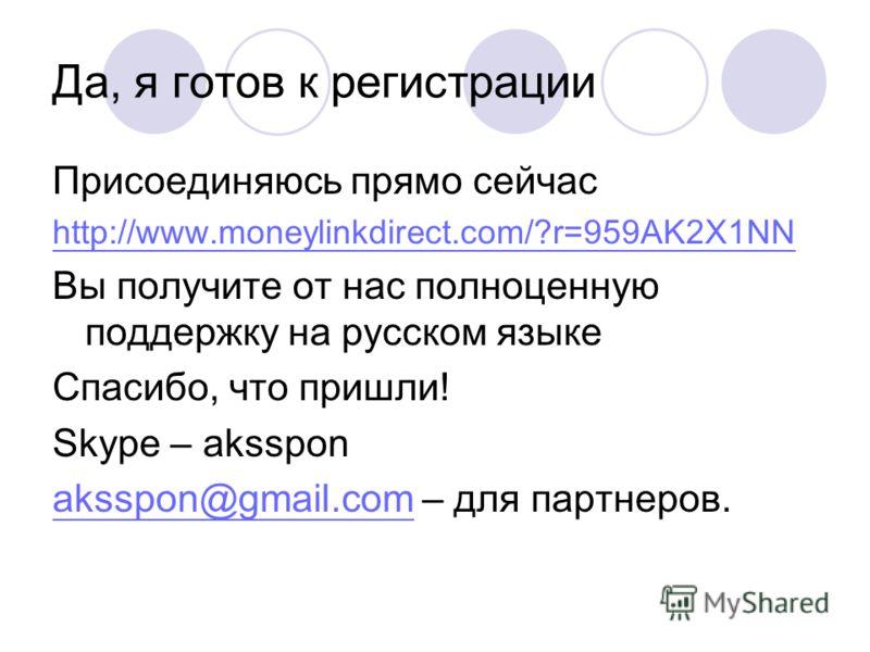 Да, я готов к регистрации Присоединяюсь прямо сейчас http://www.moneylinkdirect.com/?r=959AK2X1NN Вы получите от нас полноценную поддержку на русском языке Спасибо, что пришли! Skype – aksspon aksspon@gmail.comaksspon@gmail.com – для партнеров.