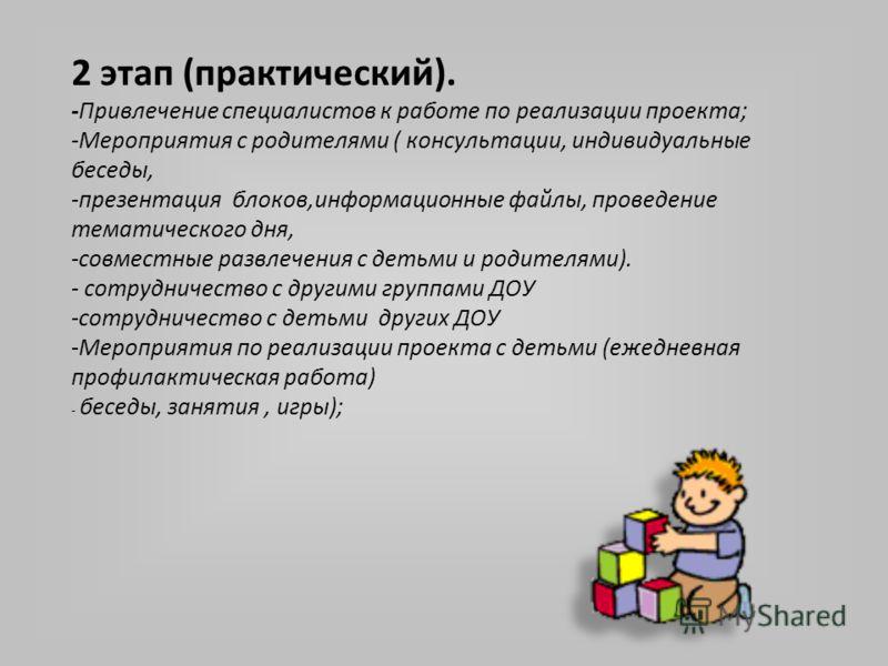 2 этап (практический). -Привлечение специалистов к работе по реализации проекта; -Мероприятия с родителями ( консультации, индивидуальные беседы, -презентация блоков,информационные файлы, проведение тематического дня, -совместные развлечения с детьми