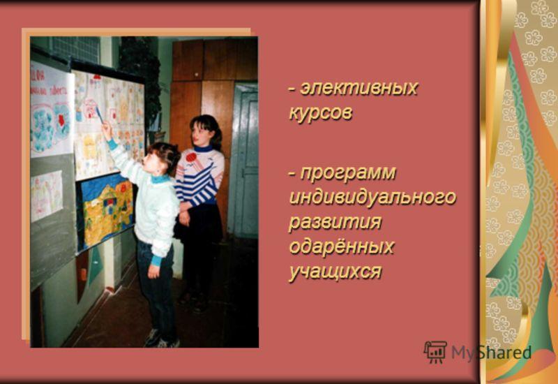 - элективных курсов - программ индивидуального развития одарённых учащихся